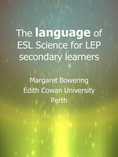 The language of ESL Science for LEP secondary learners Margaret Bowering Edith Cowan University Perth Margaret Bowering Edith Cowan University Perth.