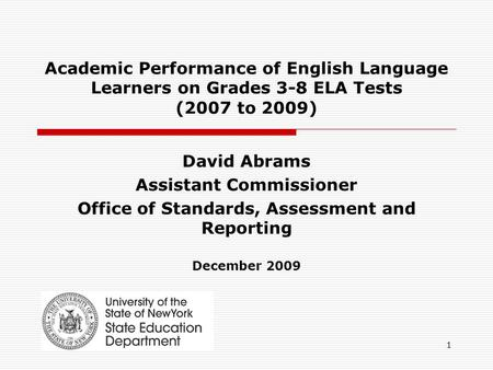 1 Academic Performance of English Language Learners on Grades 3-8 ELA Tests (2007 to 2009) David Abrams Assistant Commissioner Office of Standards, Assessment.