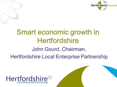 Smart economic growth in Hertfordshire John Gourd, Chairman, Hertfordshire Local Enterprise Partnership.