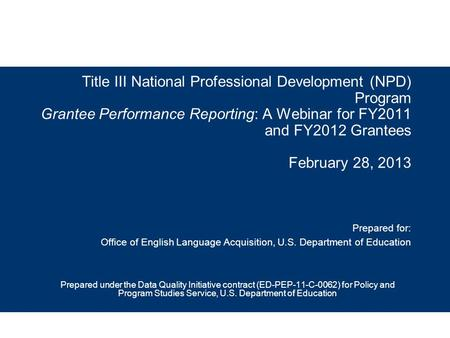 Title III National Professional Development (NPD) Program Grantee Performance Reporting: A Webinar for FY2011 and FY2012 Grantees February 28, 2013 Prepared.