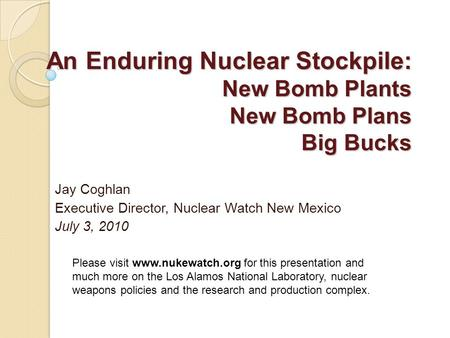 An Enduring Nuclear Stockpile: New Bomb Plants New Bomb Plans Big Bucks Jay Coghlan Executive Director, Nuclear Watch New Mexico July 3, 2010 Please visit.