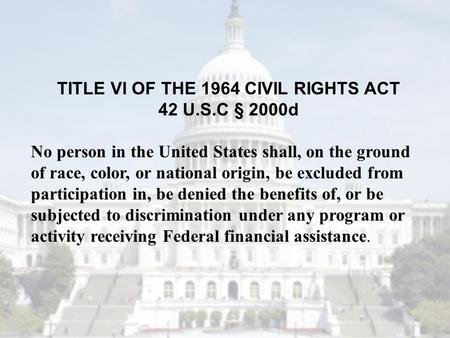 TITLE VI OF THE 1964 CIVIL RIGHTS ACT 42 U.S.C § 2000d No person in the United States shall, on the ground of race, color, or national origin, be excluded.