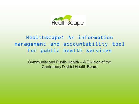 Healthscape: An information management and accountability tool for public health services Community and Public Health – A Division of the Canterbury District.