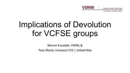 Implications of Devolution for VCFSE groups Warren Escadale, VSNW, & Tony Okotie, Liverpool CVS | United Way.