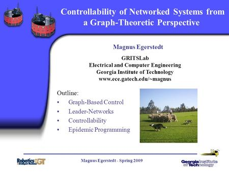 Magnus Egerstedt - Spring 2009 1 Controllability of Networked Systems from a Graph-Theoretic Perspective Magnus Egerstedt Outline: Graph-Based Control.