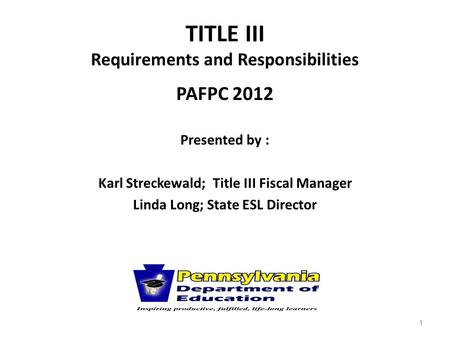 TITLE III Requirements and Responsibilities PAFPC 2012 Presented by : Karl Streckewald; Title III Fiscal Manager Linda Long; State ESL Director 1.