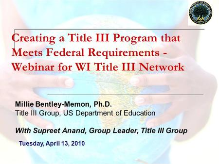 Creating a Title III Program that Meets Federal Requirements - Webinar for WI Title III Network Millie Bentley-Memon, Ph.D. Title III Group, US Department.