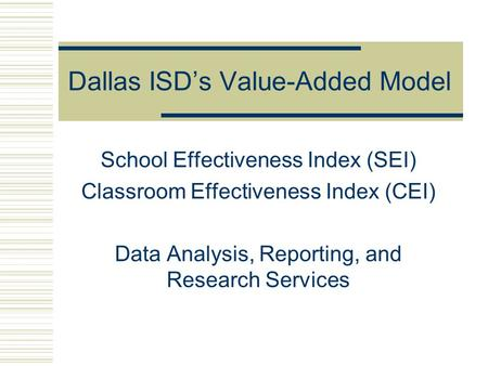 Dallas ISD's Value-Added Model School Effectiveness Index (SEI) Classroom Effectiveness Index (CEI) Data Analysis, Reporting, and Research Services.
