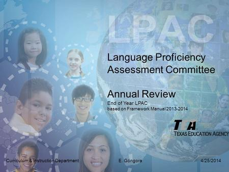 Language Proficiency Assessment Committee Annual Review End of Year LPAC based on Framework Manual 2013-2014 Curriculum & Instruction Department E. Góngora.