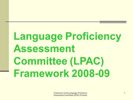 Framework for the Language Proficiency Assessment Committee (LPAC) Process 1 Language Proficiency Assessment Committee (LPAC) Framework 2008-09.