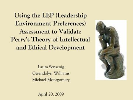 Using the LEP (Leadership Environment Preferences) Assessment to Validate Perry's Theory of Intellectual and Ethical Development Laura Sensenig Gwendolyn.