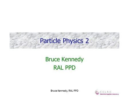 Bruce Kennedy, RAL PPD Particle Physics 2 Bruce Kennedy RAL PPD.