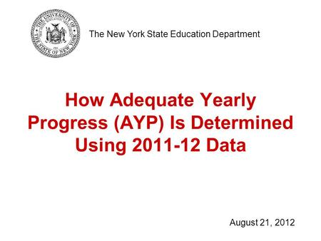 How Adequate Yearly Progress (AYP) Is Determined Using 2011-12 Data The New York State Education Department August 21, 2012.