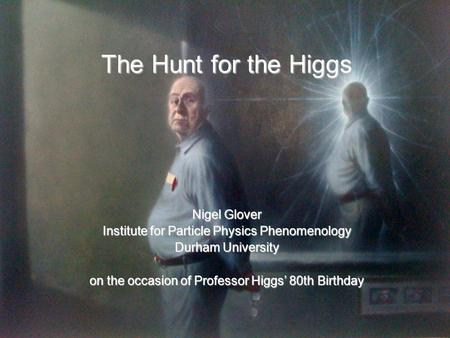 The Hunt for the Higgs Nigel Glover Institute for Particle Physics Phenomenology Durham University on the occasion of Professor Higgs' 80th Birthday.