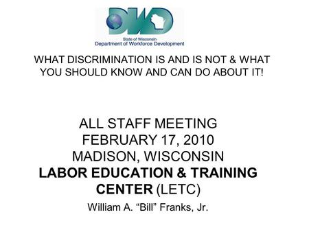 "ALL STAFF MEETING FEBRUARY 17, 2010 MADISON, WISCONSIN LABOR EDUCATION & TRAINING CENTER (LETC) William A. ""Bill"" Franks, Jr. WHAT DISCRIMINATION IS AND."