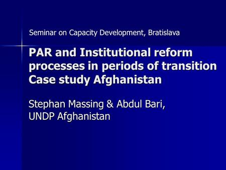 PAR and Institutional reform processes in periods of transition Case study Afghanistan Stephan Massing & Abdul Bari, UNDP Afghanistan Seminar on Capacity.