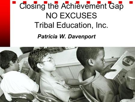 Closing the Achievement Gap NO EXCUSES Tribal Education, Inc. Patricia W. Davenport.