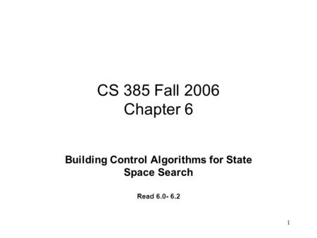 1 CS 385 Fall 2006 Chapter 6 Building Control Algorithms for State Space Search Read 6.0- 6.2.