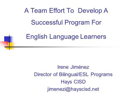 A Team Effort To Develop A Successful Program For English Language Learners Irene Jiménez Director of Bilingual/ESL Programs Hays CISD