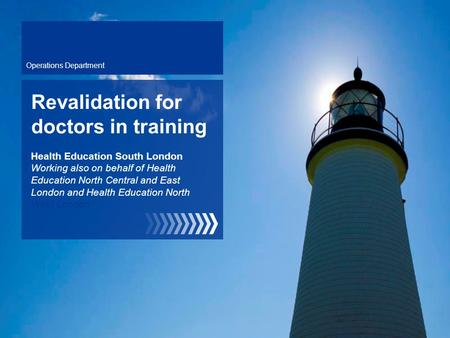 Operations Department Revalidation for doctors in training Health Education South London Working also on behalf of Health Education North Central and East.