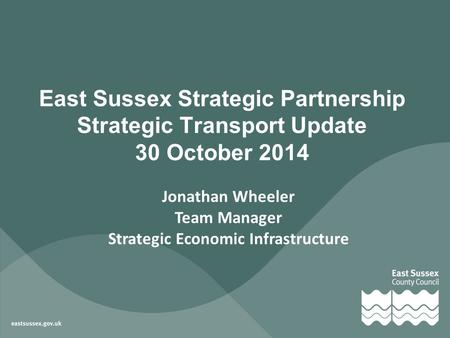 Jonathan Wheeler Team Manager Strategic Economic Infrastructure East Sussex Strategic Partnership Strategic Transport Update 30 October 2014.