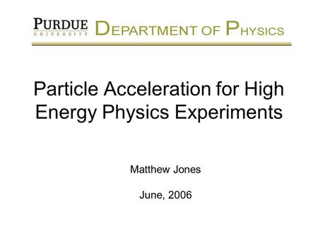 Particle Acceleration for High Energy Physics Experiments Matthew Jones June, 2006.