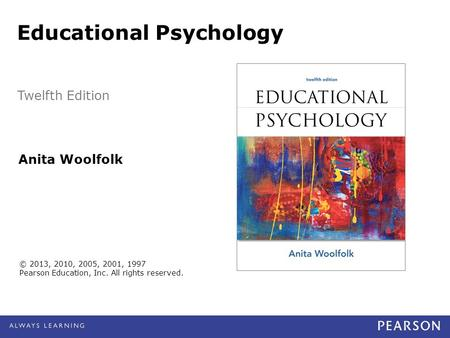 © 2013, 2010, 2005, 2001, 1997 Pearson Education, Inc. All rights reserved. Anita Woolfolk Educational Psychology Twelfth Edition.