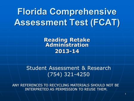 1 Florida Comprehensive Assessment Test (FCAT) Reading Retake Administration 2013-14 Student Assessment & Research (754) 321-4250 ANY REFERENCES TO RECYCLING.