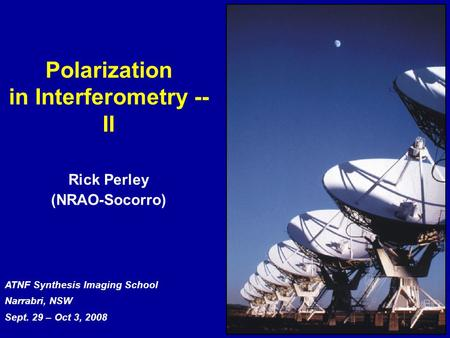 ATNF Synthesis Imaging School Narrabri, NSW Sept. 29 – Oct 3, 2008 Polarization in Interferometry -- II Rick Perley (NRAO-Socorro)