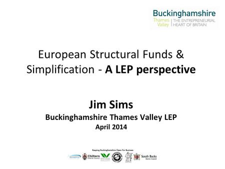European Structural Funds & Simplification - A LEP perspective Jim Sims Buckinghamshire Thames Valley LEP April 2014.