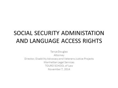 SOCIAL SECURITY ADMINISTATION AND LANGUAGE ACCESS RIGHTS Tanya Douglas Attorney Director, Disability Advocacy and Veterans Justice Projects Manhattan Legal.
