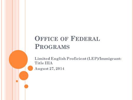 O FFICE OF F EDERAL P ROGRAMS Limited English Proficient (LEP)/Immigrant: Title IIIA August 27, 2014.