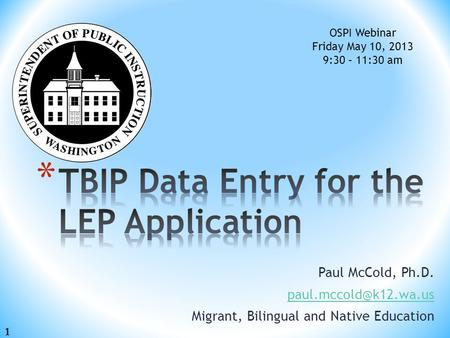 Paul McCold, Ph.D. Migrant, Bilingual and Native Education OSPI Webinar Friday May 10, 2013 9:30 – 11:30 am 1.