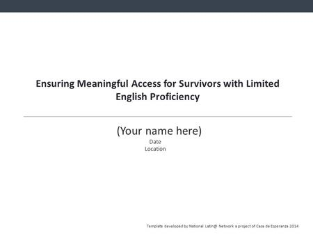 Ensuring Meaningful Access for Survivors with Limited English Proficiency (Your name here) Date Location Template developed by National Network.