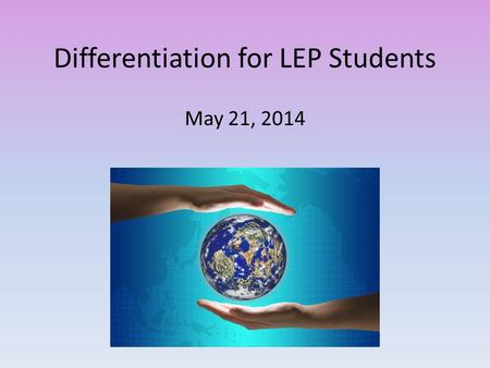 Differentiation for LEP Students May 21, 2014. Connie Rogers STAR3 Facilitator WSFCS.
