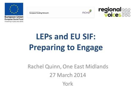 LEPs and EU SIF: Preparing to Engage Rachel Quinn, One East Midlands 27 March 2014 York.