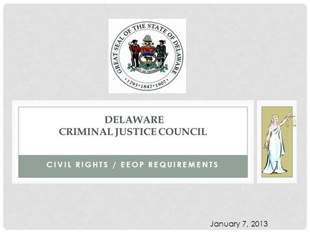 CIVIL RIGHTS / EEOP REQUIREMENTS DELAWARE CRIMINAL JUSTICE COUNCIL 1 January 7, 2013.