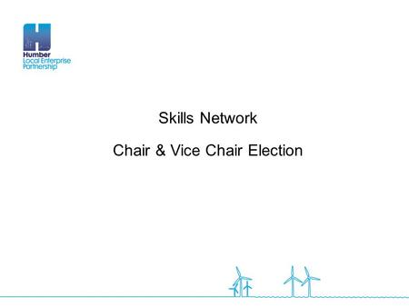 Skills Network Chair & Vice Chair Election. Election - Roles The Skills Network Group will meet quarterly across the Humber region and will be chaired.
