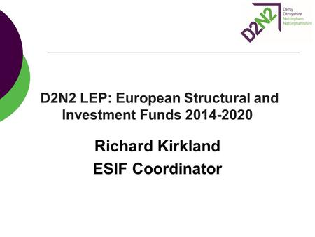 D2N2 LEP: European Structural and Investment Funds 2014-2020 Richard Kirkland ESIF Coordinator.