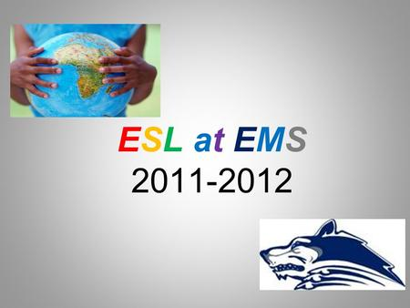 ESL at EMS 2011-2012. History of ESL 2001 – NCLB; focus on research-based instruction 2006 – ESL standards revised in response to research 2007 – English.