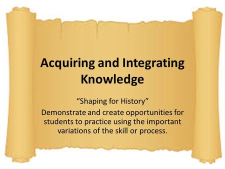 "Acquiring and Integrating Knowledge ""Shaping for History"" Demonstrate and create opportunities for students to practice using the important variations."