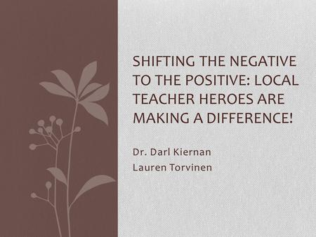 Dr. Darl Kiernan Lauren Torvinen SHIFTING THE NEGATIVE TO THE POSITIVE: LOCAL TEACHER HEROES ARE MAKING A DIFFERENCE!