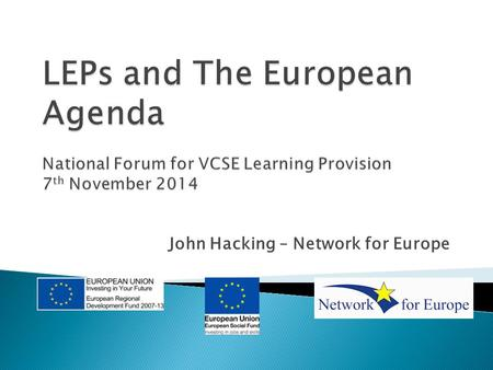 John Hacking – Network for Europe.  Introduction to 2014-20 Programmes  Outline of Local Enterprise Partnerships (LEPs) and their role.  Opportunities.