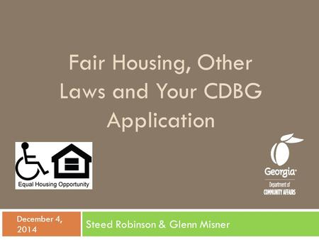 Fair Housing, Other Laws and Your CDBG Application Steed Robinson & Glenn Misner  December 4, 2014.