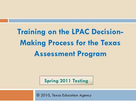 Spring 2011 Testing © 2010, Texas Education Agency Training on the LPAC Decision- Making Process for the Texas Assessment Program.