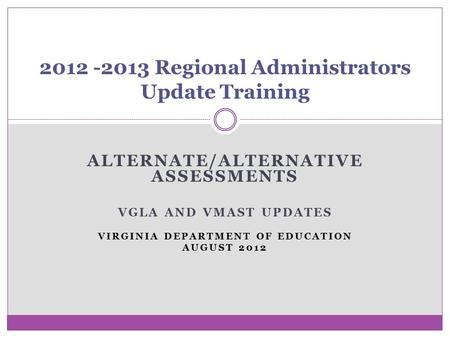 ALTERNATE/ALTERNATIVE ASSESSMENTS VGLA AND VMAST UPDATES VIRGINIA DEPARTMENT OF EDUCATION AUGUST 2012 2012 -2013 Regional Administrators Update Training.