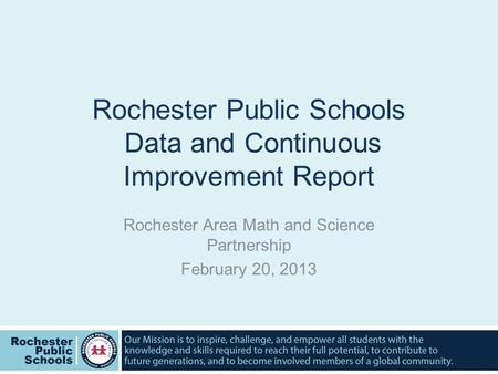 Rochester Public Schools Data and Continuous Improvement Report Rochester Area Math and Science Partnership February 20, 2013.