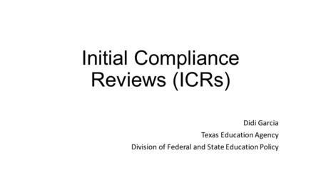 Initial Compliance Reviews (ICRs) Didi Garcia Texas Education Agency Division of Federal and State Education Policy.