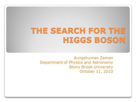 THE SEARCH FOR THE HIGGS BOSON Aungshuman Zaman Department of Physics and Astronomy Stony Brook University October 11, 2010.