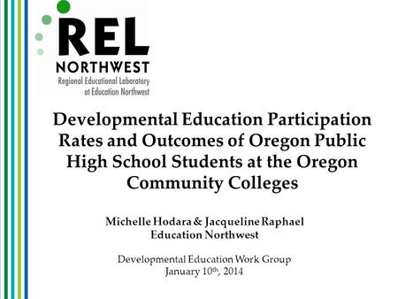 Developmental Education Participation Rates and Outcomes of Oregon Public High School Students at the Oregon Community Colleges Michelle Hodara & Jacqueline.